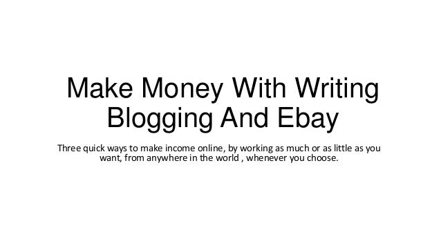 Make Money With Writing    Blogging And EbayThree quick ways to make income online, by working as much or as little as you...