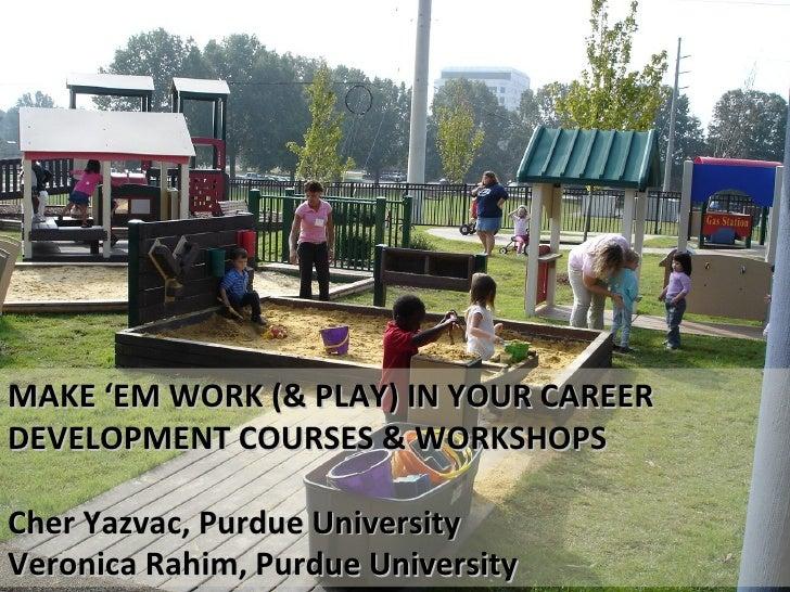MAKE 'EM WORK (& PLAY) IN YOUR CAREER DEVELOPMENT COURSES & WORKSHOPS Cher Yazvac, Purdue University Veronica Rahim, Purdu...