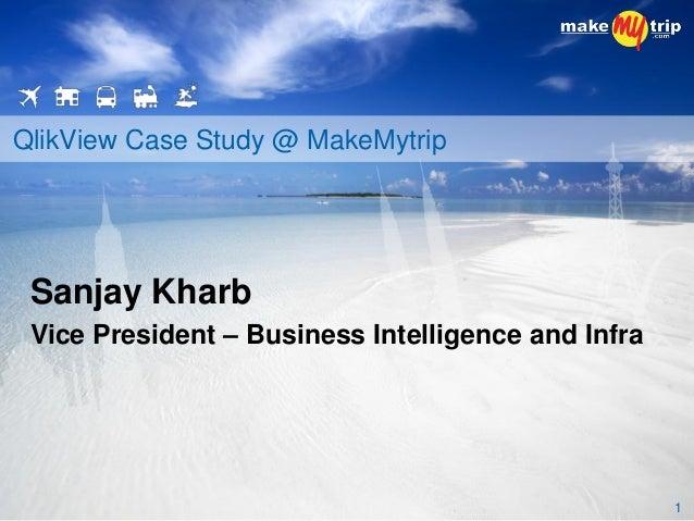 QlikView Case Study @ MakeMytrip 1 Sanjay Kharb Vice President – Business Intelligence and Infra