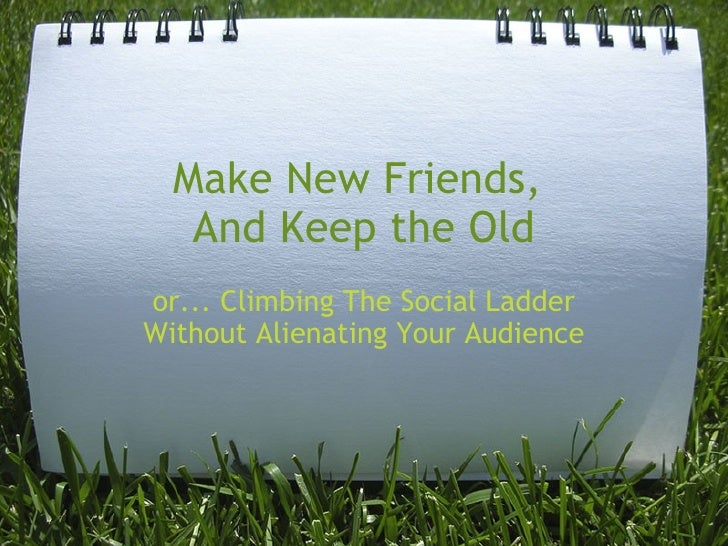 Make New Friends, And Keep the Old or... Climbing The Social Ladder Without Alienating Your Audience