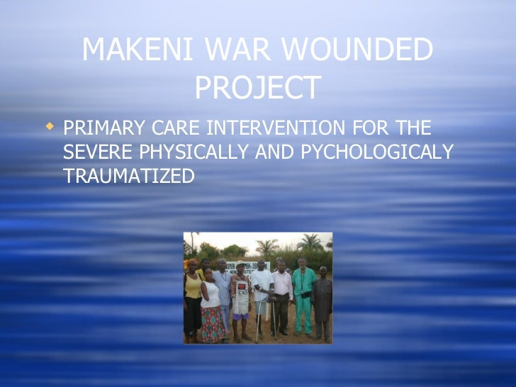 MAKENI WAR WOUNDED PROJECT <ul><li>PRIMARY CARE INTERVENTION FOR THE SEVERE PHYSICALLY AND PYCHOLOGICALY TRAUMATIZED  </li...