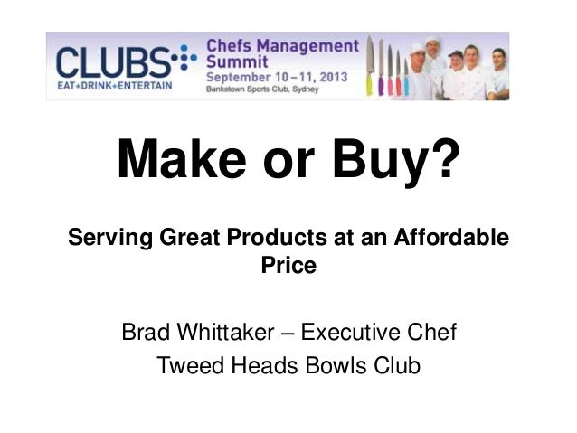 Make or Buy? Serving Great Products at an Affordable Price Brad Whittaker – Executive Chef Tweed Heads Bowls Club