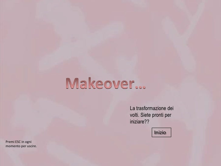 Makeover…<br />La trasformazione dei volti. Siete pronti per iniziare??<br />Inizio<br />Premi ESC in ogni momento per usc...