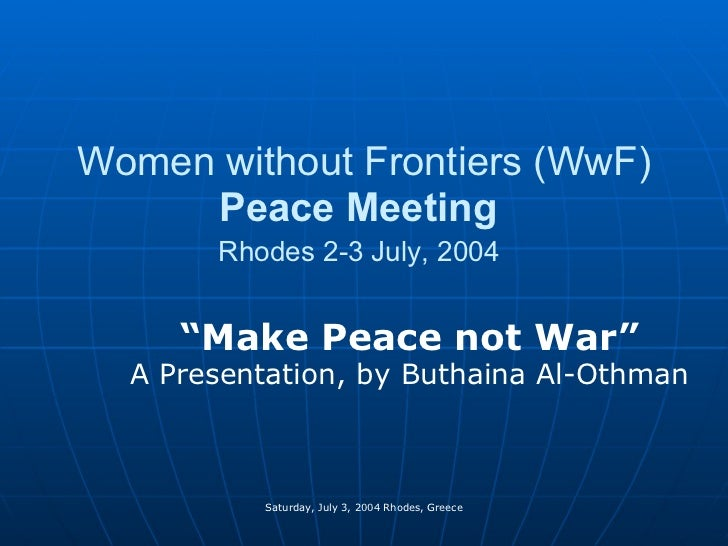 "Women without Frontiers (WwF)  Peace Meeting   Rhodes 2-3 July, 2004   "" Make Peace not War"" A Presentation, by Buthaina A..."