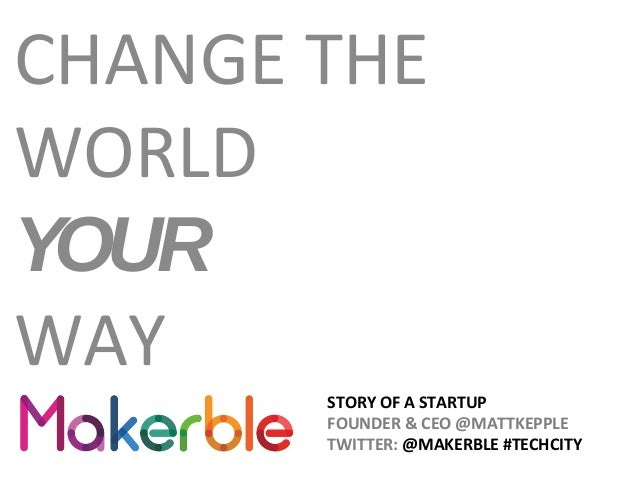 STORY OF A STARTUP FOUNDER & CEO @MATTKEPPLE TWITTER: @MAKERBLE #TECHCITY CHANGE THE WORLD YOUR WAY