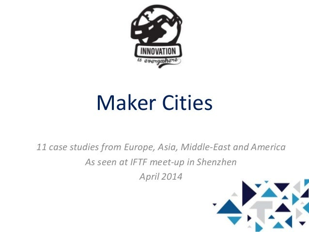 Maker Cities 11 case studies from Europe, Asia, Middle-East and America As seen at IFTF meet-up in Shenzhen April 2014