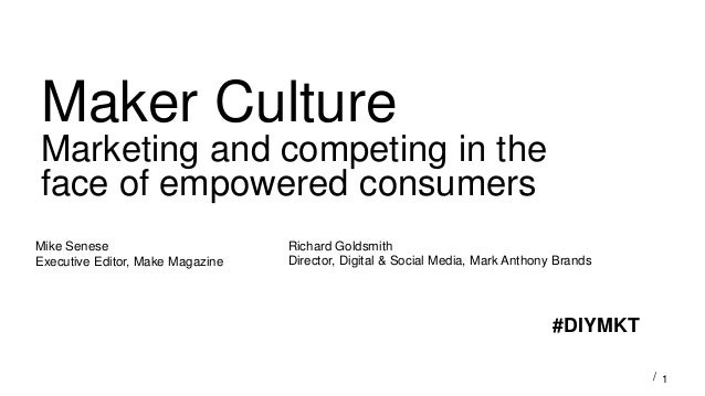 1/ Maker Culture Marketing and competing in the face of empowered consumers Mike Senese Executive Editor, Make Magazine Ri...