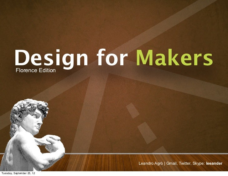 Design for Makers          Florence Edition                             Leandro Agrò | Gmail, Twitter, Skype: leeanderTues...