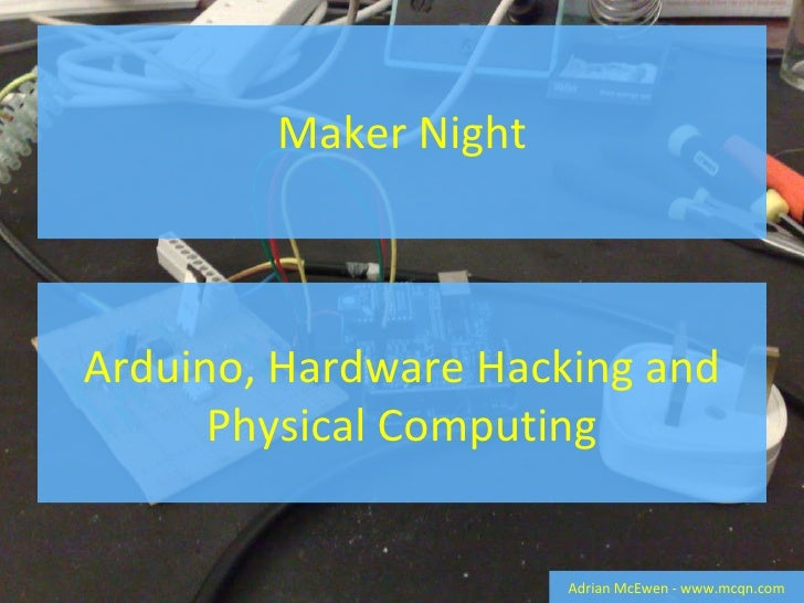 Maker Night Adrian McEwen - www.mcqn.com Arduino, Hardware Hacking and Physical Computing