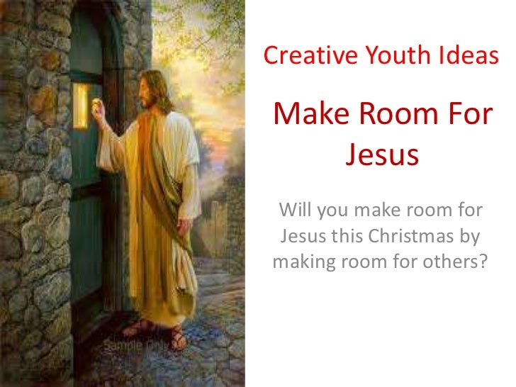 Creative Youth IdeasMake Room For    JesusWill you make room forJesus this Christmas bymaking room for others?