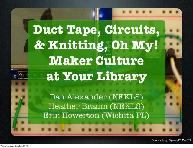 Duct Tape, Circuits, & Knitting, Oh My! Maker Culture at Your Library Dan Alexander (NEKLS) Heather Braum (NEKLS) Erin How...