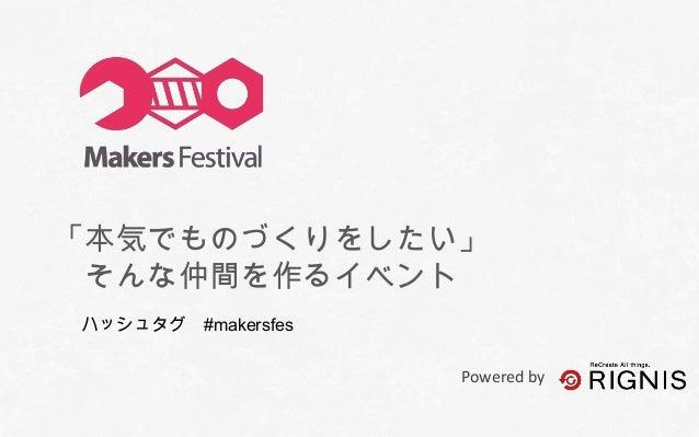 「本気でものづくりをしたい」 そんな仲間を作るイベント ハッシュタグ #makersfes Powered by  Powered by