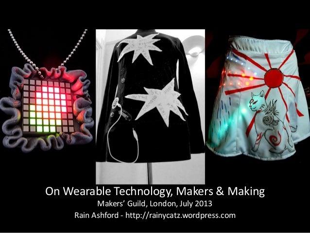 On Wearable Technology, Makers & Making Makers' Guild, London, July 2013 Rain Ashford - http://rainycatz.wordpress.com