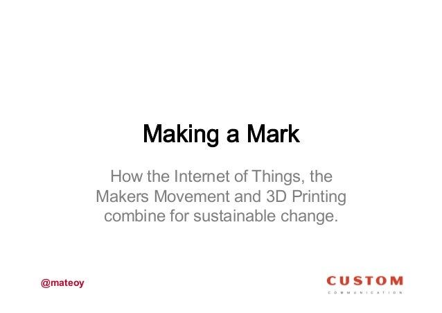 How the Internet of Things, the Makers Movement and 3D Printing combine for sustainable change.  @mateoy