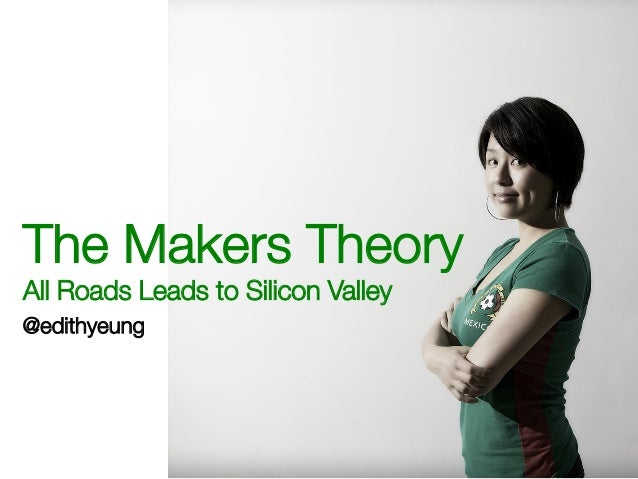 The Makers TheoryAll Roads Leads to Silicon Valley@edithyeung