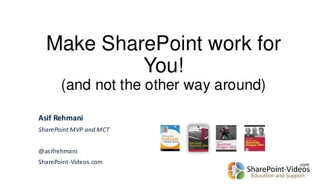 Make SharePoint work for You! (and not the other way around) Asif Rehmani SharePoint MVP and MCT @asifrehmani SharePoint-V...