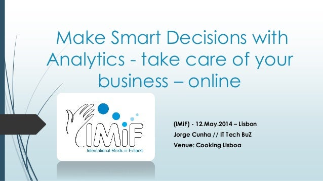 Make Smart Decisions with Analytics - take care of your business – online (IMiF) - 12.May.2014 – Lisbon Jorge Cunha // IT ...