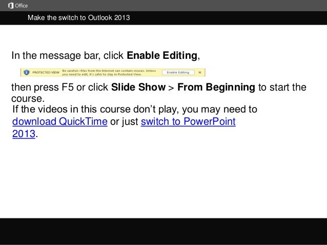 Make the switch to Outlook 2013  In the message bar, click Enable Editing,  then press F5 or click Slide Show > From Begin...