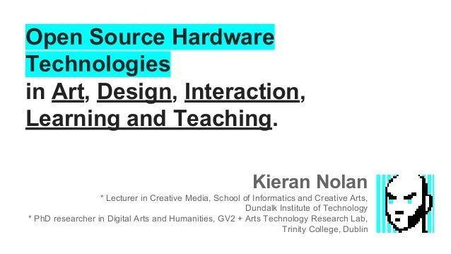 Open Source Hardware Technologies in Art, Design, Interaction, Learning and Teaching. Kieran Nolan * Lecturer in Creative ...