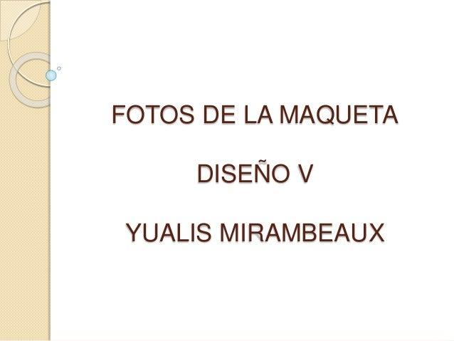 FOTOS DE LA MAQUETA DISEÑO V YUALIS MIRAMBEAUX