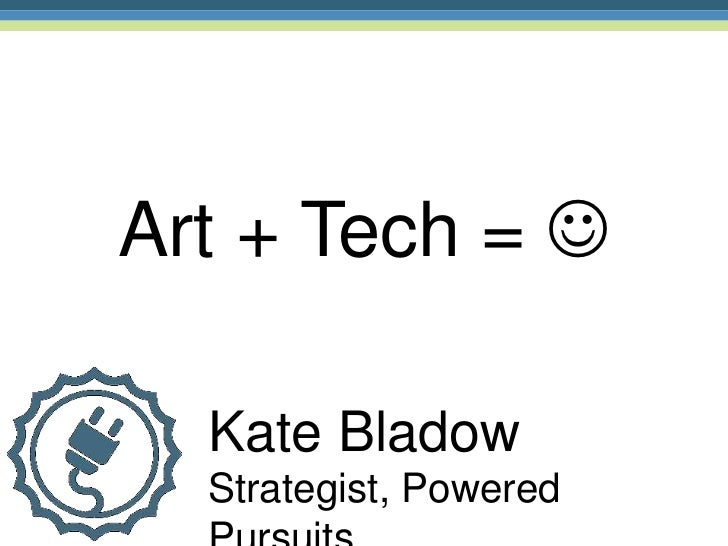 Art + Tech =   Kate Bladow  Strategist, Powered