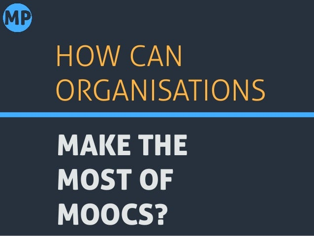 MAKE THE MOST OF MOOCS? HOW CAN ORGANISATIONS