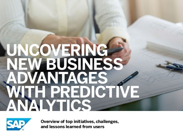 UNCOVERING NEW BUSINESS ADVANTAGES WITH PREDICTIVE ANALYTICS Overview of top initiatives, challenges, and lessons learned ...