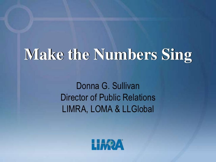 Make the Numbers Sing        Donna G. Sullivan    Director of Public Relations    LIMRA, LOMA & LLGlobal
