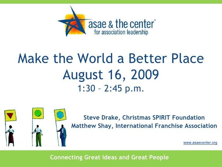 Connecting Great Ideas and Great People www.asaecenter.org Steve Drake, Christmas SPIRIT Foundation Matthew Shay, Internat...