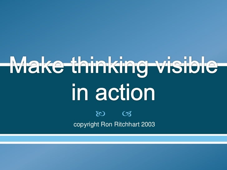 Make thinking visible in action<br /> copyright Ron Ritchhart 2003<br />