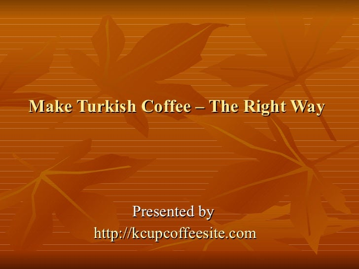 Make Turkish Coffee – The Right Way Presented by  http:// kcupcoffeesite.com