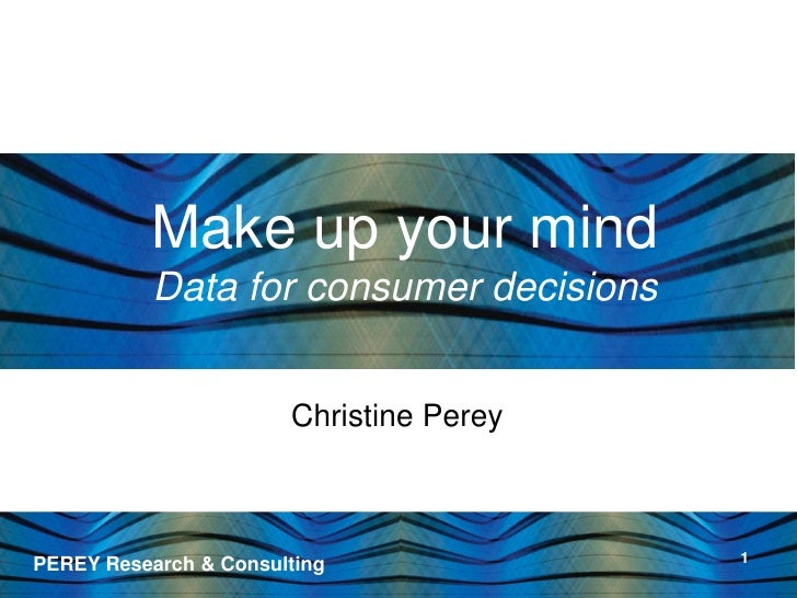 Make up your mind            Data for consumer decisions                          Christine Perey                         ...