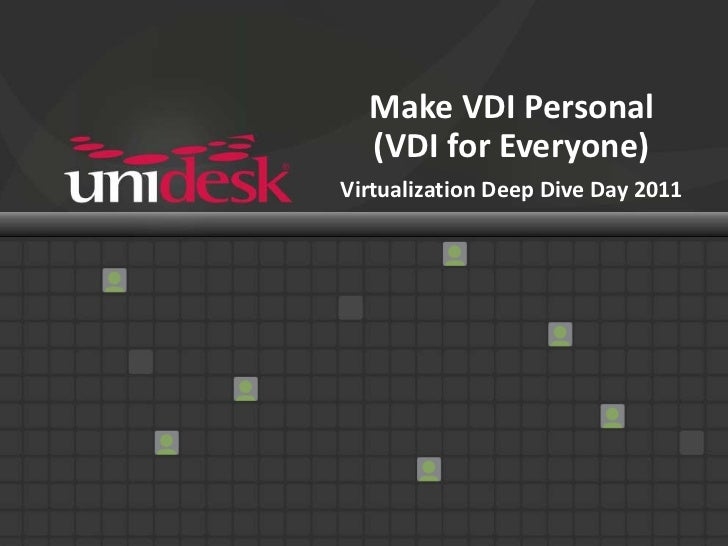 Make VDI Personal(VDI for Everyone)Virtualization Deep Dive Day 2011<br />