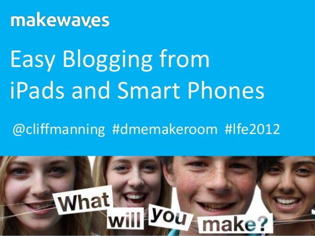 Easy Blogging fromiPads and Smart Phones@cliffmanning #dmemakeroom #lfe2012