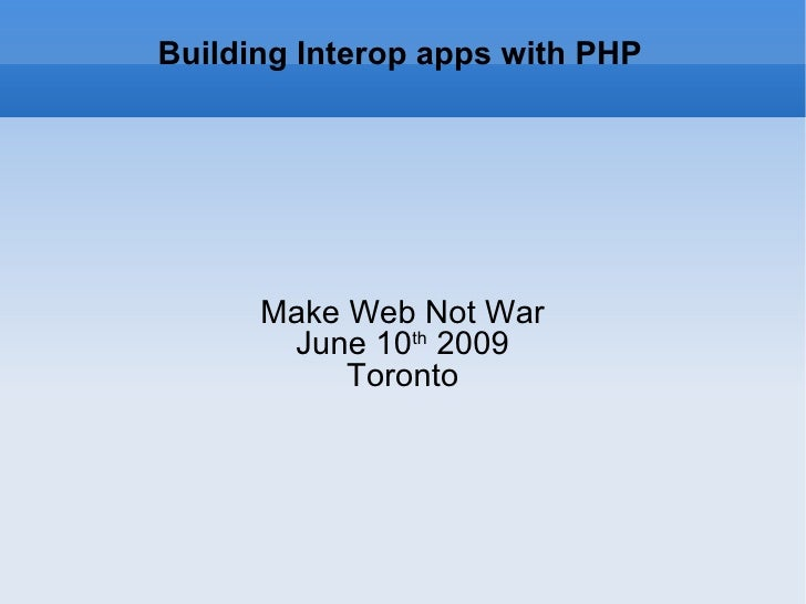 Building Interop apps with PHP Make Web Not War June 10 th  2009 Toronto