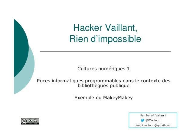 Par Benoît Vallauri @BVallauri benoit.vallauri@gmail.com Hacker Vaillant, Rien d'impossible Cultures numériques 1 Puces in...