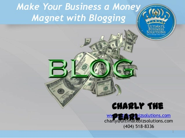 Make Your Business a Money Magnet with Blogging www.ultimatebizsolutions.com charly@ultimatebizsolutions.com (404) 518-833...