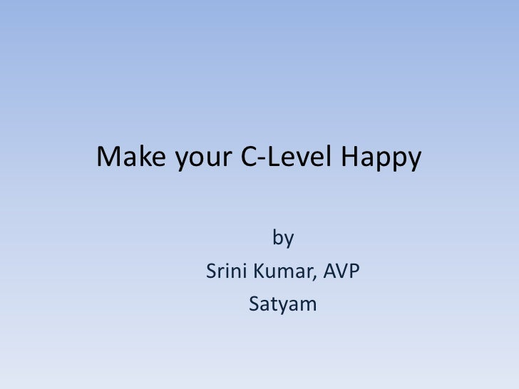 Make your C-Level Happy<br />by<br />Srini Kumar, AVP<br />Satyam <br />