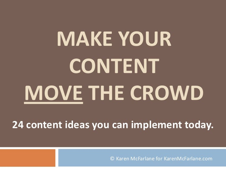Make Your Content Move the Crowd<br />24 content ideas you can implement today.<br />© Karen McFarlane for KarenMcFarlane....