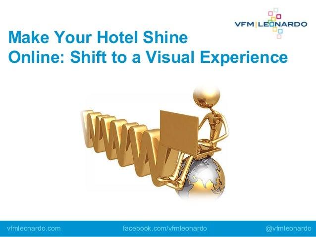 Make Your Hotel Shine Online: Shift to a Visual Experience vfmleonardo.com facebook.com/vfmleonardo @vfmleonardo