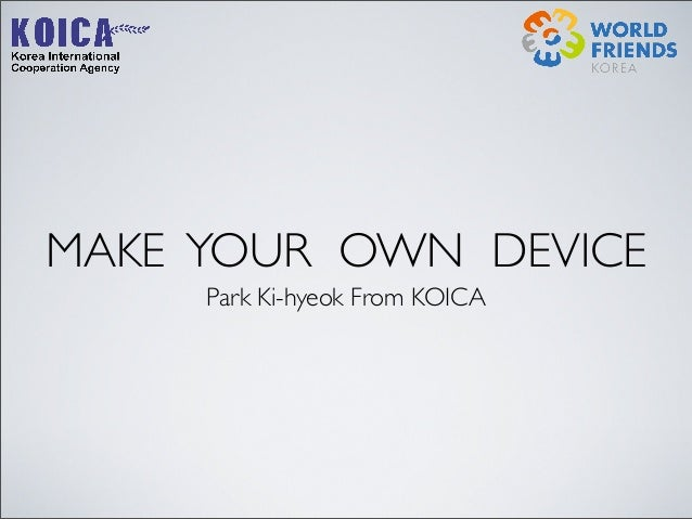 MAKE YOUR OWN DEVICE Park Ki-hyeok From KOICA