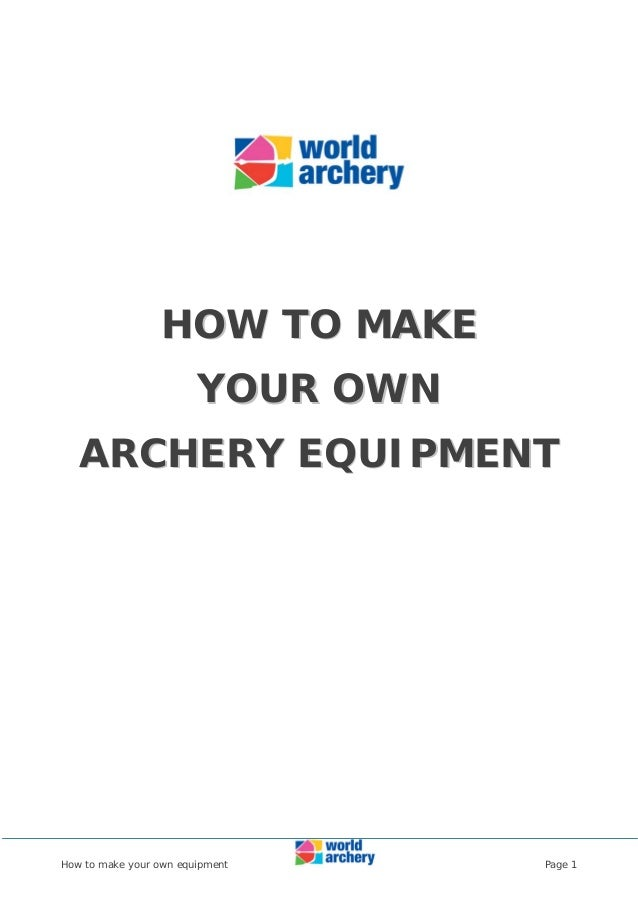 How to make your own equipment Page 1 HHOOWW TTOO MMAAKKEE YYOOUURR OOWWNN AARRCCHHEERRYY EEQQUUIIPPMMEENNTT