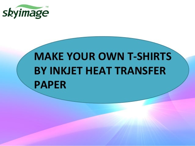 Make Your Own T Shirts By Inkjet Heat Transfer Paper