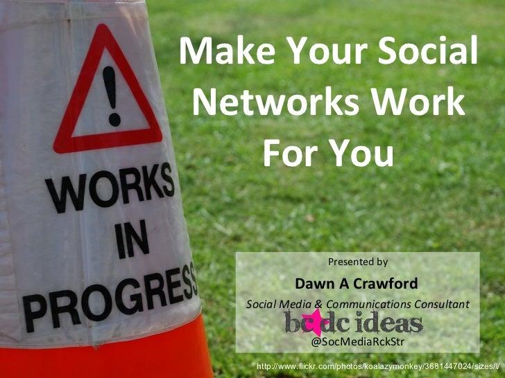 Make Your Social Networks Work For You <ul><li>Presented by </li></ul><ul><li>Dawn A Crawford   </li></ul><ul><li>Social M...