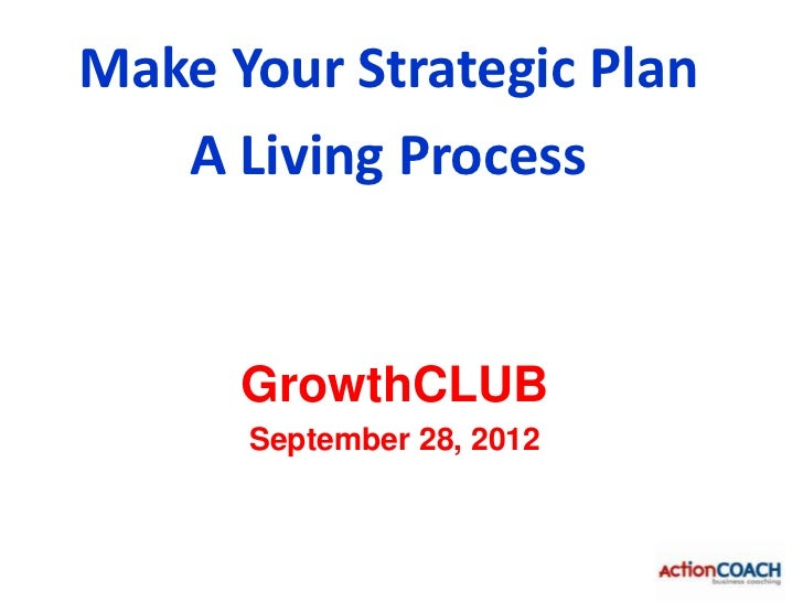 Make Your Strategic Plan   A Living Process      GrowthCLUB      September 28, 2012