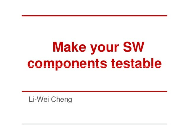 Make your SWcomponents testableLi-Wei Cheng