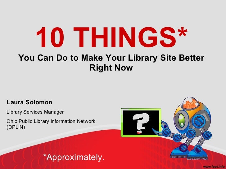 10 THINGS* You Can Do to Make Your Library Site Better Right Now Laura Solomon Library Services Manager Ohio Public Librar...