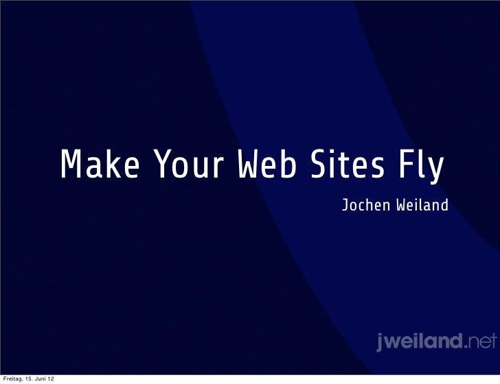Make Your Web Sites Fly                                       Jochen WeilandFreitag, 15. Juni 12