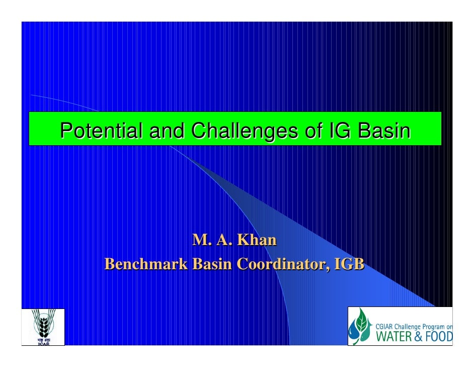 Potential and Challenges of IG Basin                  M. A. Khan     Benchmark Basin Coordinator, IGB