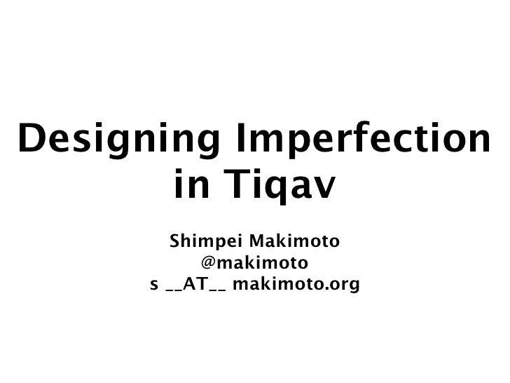 Designing Imperfection       in Tiqav         Shimpei Makimoto            @makimoto      s __AT__ makimoto.org